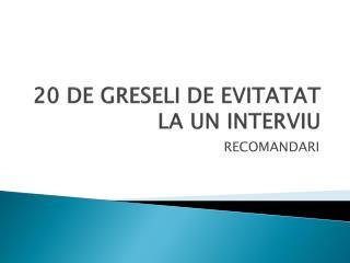 20 DE GRESELI DE EVITATAT LA UN INTERVIU