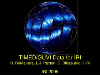 TIMED/GUVI Data for IRI R. DeMajistre, L.J. Paxton, D. Bilitza and H.Kil