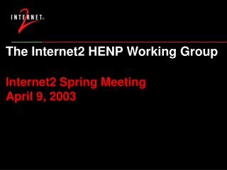 The Internet2 HENP Working Group Internet2 Spring Meeting April 9, 2003