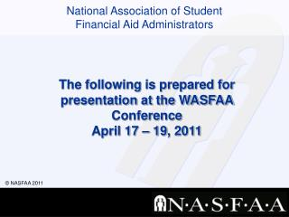 The following  is prepared  for  presentation at the WASFAA Conference  April 17  – 19 , 2011