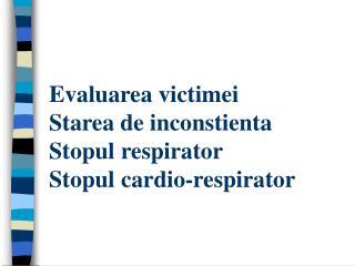 Evaluarea victimei  Starea de inconstienta Stopul respirator Stopul cardio-respirator