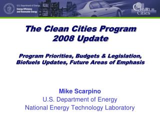 The Clean Cities Program 2008 Update  Program Priorities, Budgets  Legislation,  Biofuels Updates, Future Areas of Empha