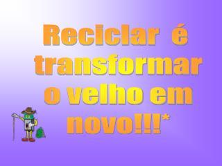 Reciclar  é  transformar o velho em novo!!!*