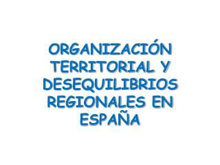 ORGANIZACIÓN TERRITORIAL Y DESEQUILIBRIOS REGIONALES EN ESPAÑA
