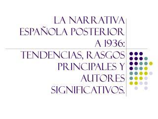 LA NARRATIVA ESPAÑOLA POSTERIOR A 1936: TENDENCIAS, RASGOS PRINCIPALES Y AUTORES SIGNIFICATIVOS.