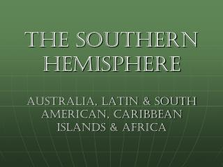 the Southern Hemisphere Australia, Latin & South American, Caribbean Islands & Africa