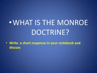 WHAT IS THE MONROE DOCTRINE? Write  a short response in your notebook and discuss