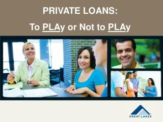 PRIVATE LOANS: To  PLA y or Not to  PLA y