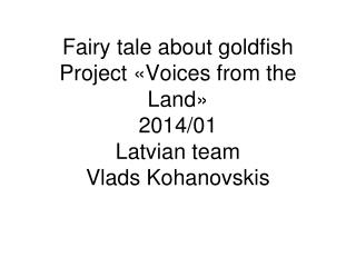 Fairy tale about goldfish Project «Voices from the Land» 2014/01 Latvian team Vlads Kohanovskis