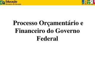 Processo Orçamentário e Financeiro do Governo Federal