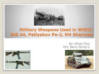Military Weapons  U sed in WWII:  StG 44, Petlyakov Pe-2, M4 Sherman