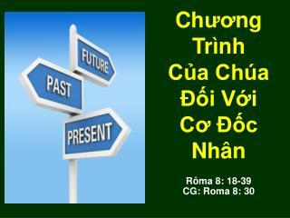 Ch ươ ng Trình Của Chúa Đối Với  Cơ Đốc Nhân Rôma 8: 18-39 CG: Roma 8: 30