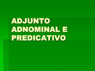 ADJUNTO ADNOMINAL E PREDICATIVO