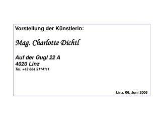 Vorstellung der Künstlerin: Mag. Charlotte Dichtl Auf der Gugl 22 A 4020 Linz Tel. +43 664 9114111
