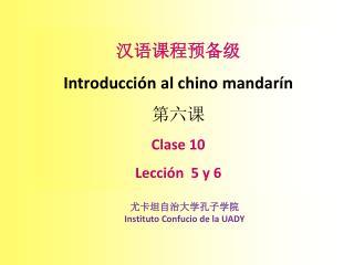 汉语课程预备级 Introducción  al chino  mandarín 第 六 课 Clase 10 Lección   5  y 6