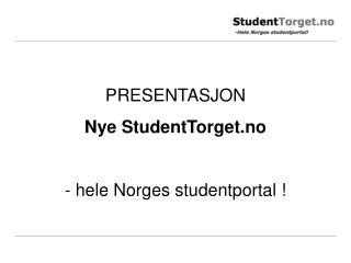 PRESENTASJON Nye StudentTorget.no - hele Norges studentportal !