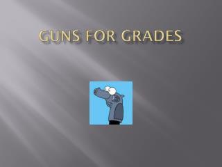 GUNS FOR GRADES