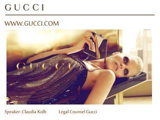 WWW.GUCCI.COM Speaker: Claudia Kolb             Legal Counsel Gucci