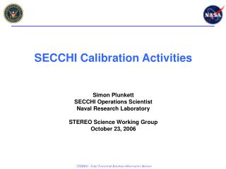 SECCHI Calibration Activities Simon Plunkett SECCHI Operations Scientist Naval Research Laboratory