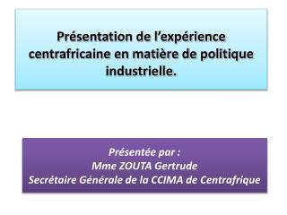 Présentée par : Mme ZOUTA Gertrude Secrétaire Générale de la CCIMA de Centrafrique