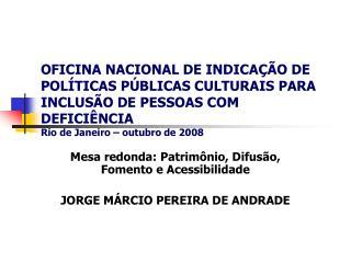 Mesa redonda: Patrimônio, Difusão, Fomento e Acessibilidade JORGE MÁRCIO PEREIRA DE ANDRADE