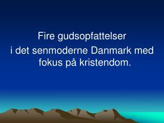 Fire gudsopfattelser  i det senmoderne Danmark med fokus på kristendom.