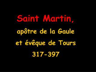 Saint Martin, apôtre de la Gaule  et évêque de Tours   317-397
