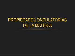 PROPIEDADES ONDULATORIAS DE LA MATERIA