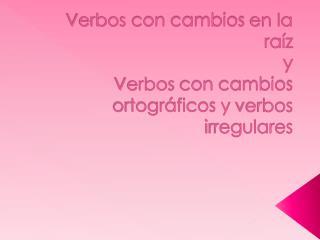 Verbos  con  cambios  en la  raíz y Verbos  con  cambios ortográficos  y  verbos irregulares
