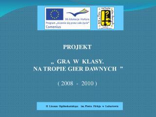 """PROJEKT """"  GRA  W  KLASY.  NA TROPIE GIER DAWNYCH  """" ( 2008  -  2010 )"""