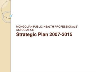 MONGOLIAN PUBLIC HEALTH PROFESSIONALS' ASSOCIATION Strategic Plan  2007-2015