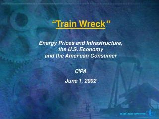 """ Train Wreck "" Energy Prices and Infrastructure, the U.S. Economy and the American Consumer CIPA"