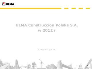 ULMA Construccion Polska S.A. w 2012 r 13 marca 2013 r.