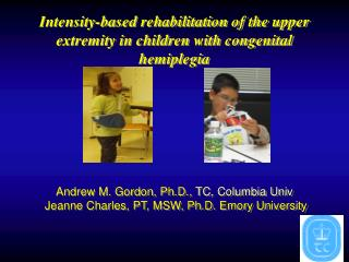 Intensity-based rehabilitation of the upper extremity in children with congenital hemiplegia       Andrew M. Gordon, Ph.