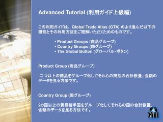 この利用ガイドは、  Global Trade Atlas (GTA)  のより進んだ以下の機能とその利用方法をご理解いただくためのものです。