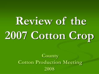Review of the 2007 Cotton Crop  County  Cotton Production Meeting  2008