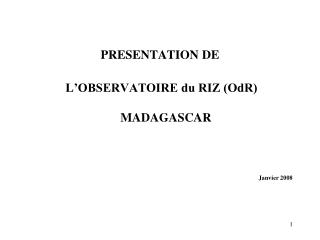 PRESENTATION DE  L�OBSERVATOIRE du RIZ (OdR) MADAGASCAR Janvier 2008