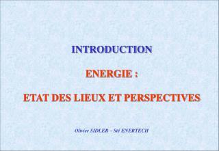 INTRODUCTION ENERGIE : ETAT DES LIEUX ET PERSPECTIVES Olivier SIDLER – Sté ENERTECH
