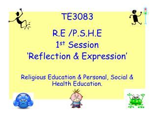 TE3083 R.E /P.S.H.E 1 st  Session 'Reflection & Expression'