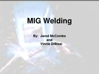 MIG Welding By:  Jared McCombs and     Vinnie DiBlasi