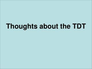 Thoughts about the TDT