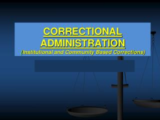 CORRECTIONAL ADMINISTRATION ( Institutional and Community Based Corrections)