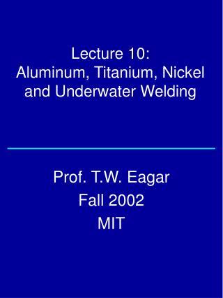 Lecture 10:  Aluminum, Titanium, Nickel   and Underwater Welding