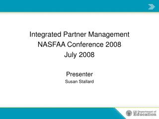 Integrated Partner Management  NASFAA Conference 2008 July 2008  Presenter Susan Stallard