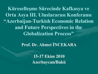 Prof. Dr. Ahmet İNCEKARA 15-17 Ekim 2010  Azerbaycan/Bakü