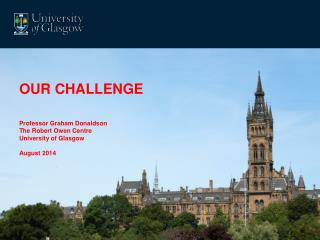 OUR CHALLENGE Professor Graham Donaldson The Robert Owen Centre University of Glasgow August 2014