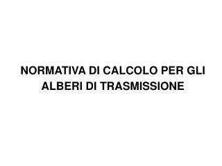 NORMATIVA DI CALCOLO PER GLI  ALBERI DI TRASMISSIONE