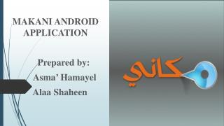 MAKANI ANDROID APPLICATION        Prepared by: Asma '  Hamayel Alaa Shaheen