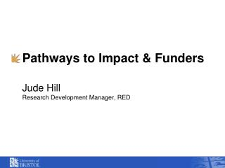 Pathways to Impact & Funders Jude Hill Research Development Manager, RED