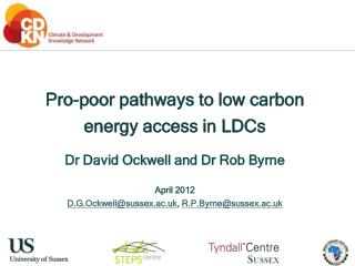 Pro-poor pathways to low carbon energy access in LDCs Dr David Ockwell and Dr Rob Byrne April 2012